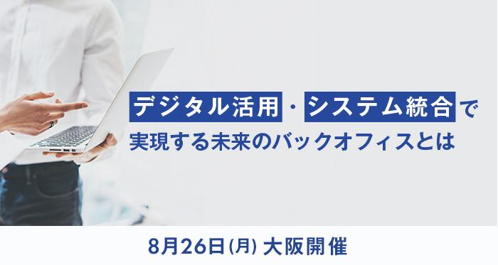 8月26日大阪開催・デジタル活用・システム統合で実現する未来のバックオフィスとは